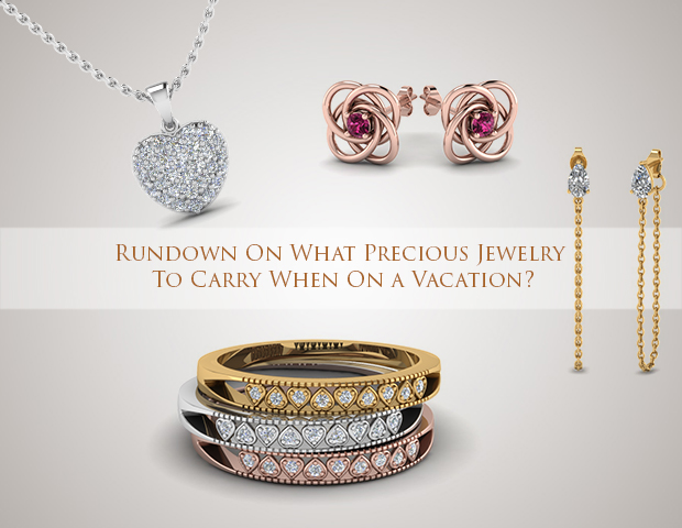 Rundown On What Precious Jewelry To Carry When On a Vacation?
