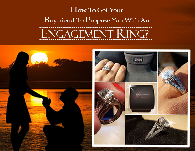 HOW TO GET YOUR BOYFRIEND TO PROPOSE YOU WITH AN ENGAGEMENT RING