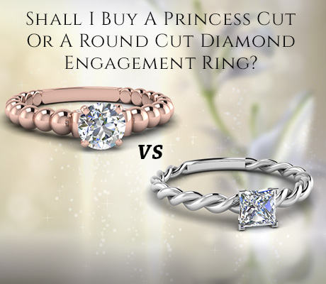 Shall I Buy A Princess Cut Or A Round Cut Diamond Engagement Ring?